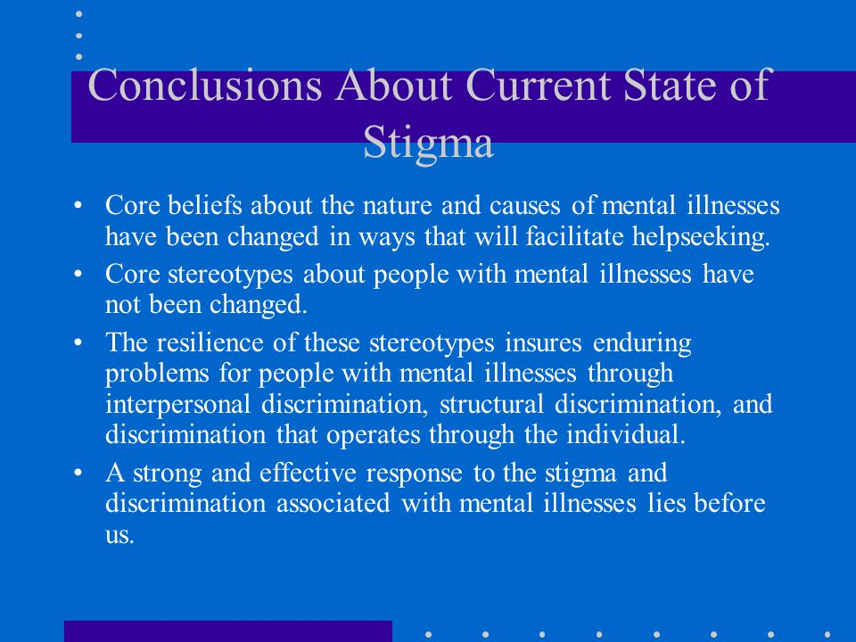 Conclusions About Current State of Stigma Core beliefs about the nature and causes of mental illnesses have been changed in ways that will facilitate helpseeking.