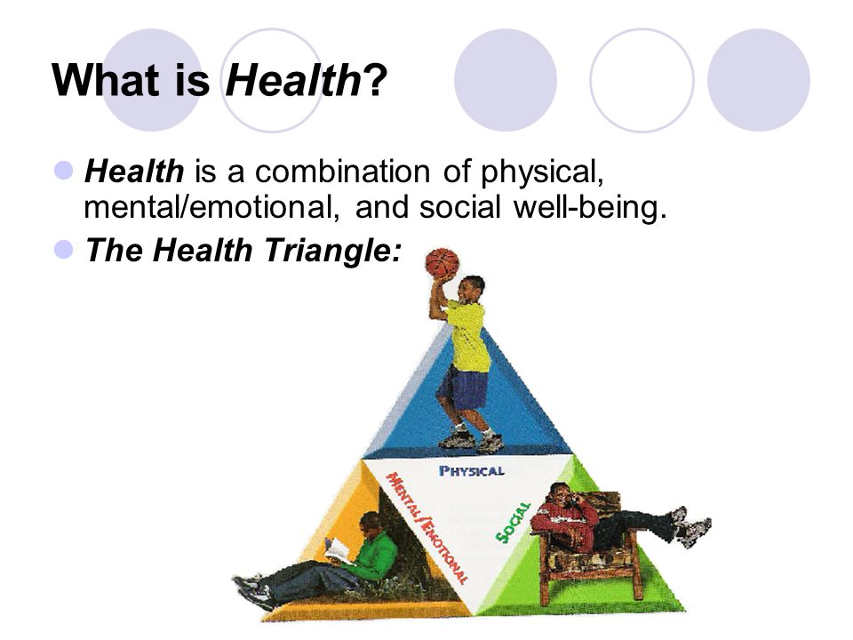 What is Health.Health is a combination of physical, mental/emotional, and social well-being.