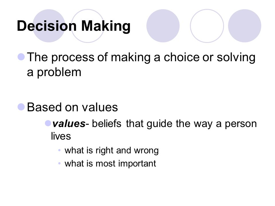 Decision Making The process of making a choice or solving a problem Based on values values- beliefs that guide the way a person lives what is right an