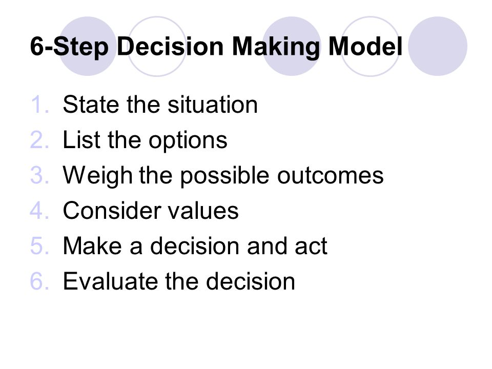 6-Step Decision Making Model 1.State the situation 2.List the options 3.Weigh the possible outcomes 4.Consider values 5.Make a decision and act 6.Evaluate the decision
