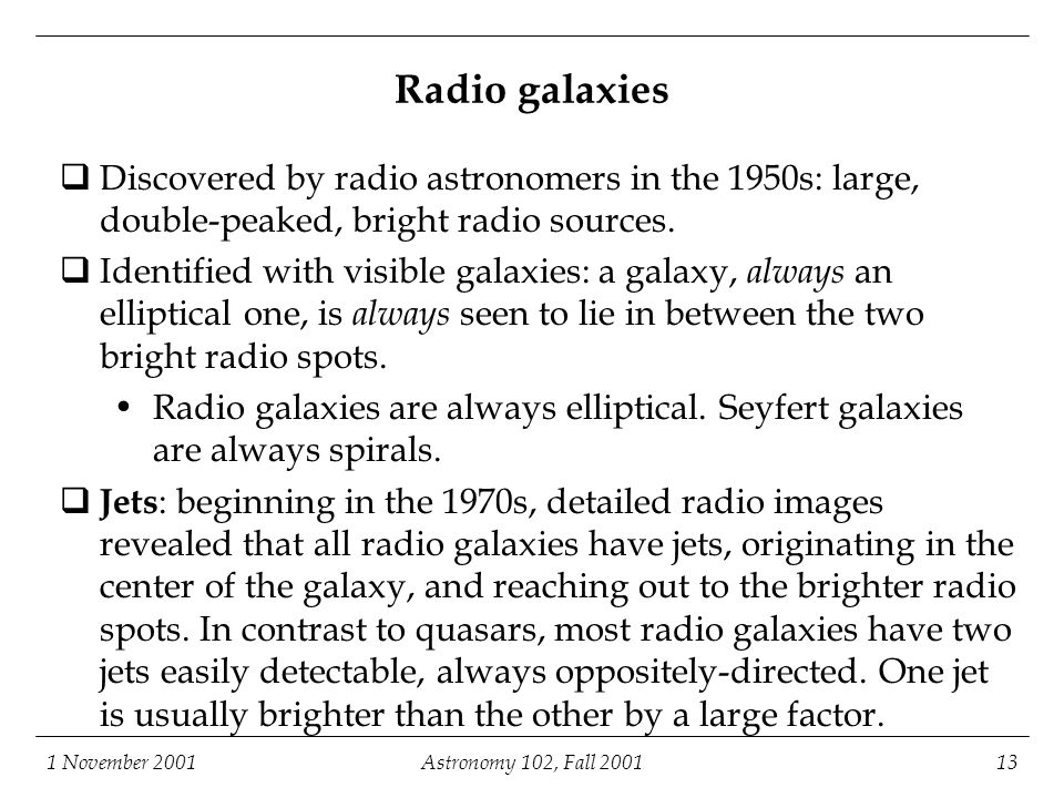 1 November 2001Astronomy 102, Fall 200113 Radio galaxies  Discovered by radio astronomers in the 1950s: large, double-peaked, bright radio sources.