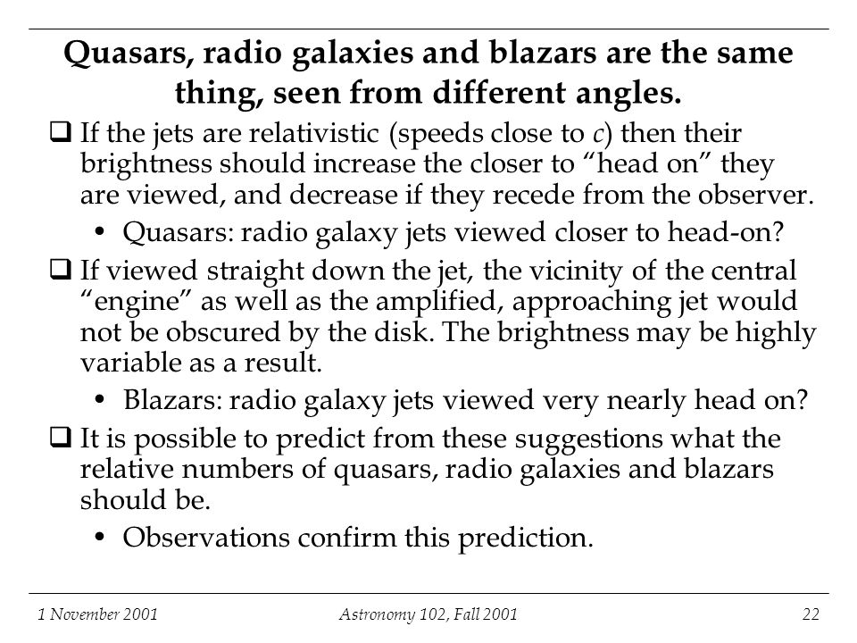1 November 2001Astronomy 102, Fall 200122 Quasars, radio galaxies and blazars are the same thing, seen from different angles.