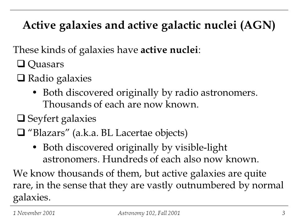 1 November 2001Astronomy 102, Fall 20013 Active galaxies and active galactic nuclei (AGN) These kinds of galaxies have active nuclei :  Quasars  Radio galaxies Both discovered originally by radio astronomers.