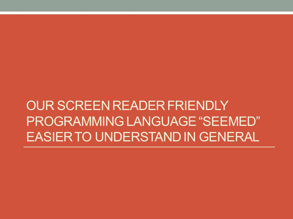 OUR SCREEN READER FRIENDLY PROGRAMMING LANGUAGE SEEMED EASIER TO UNDERSTAND IN GENERAL