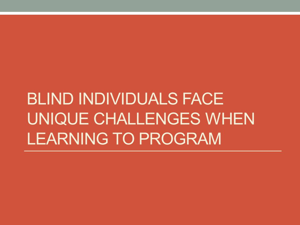BLIND INDIVIDUALS FACE UNIQUE CHALLENGES WHEN LEARNING TO PROGRAM
