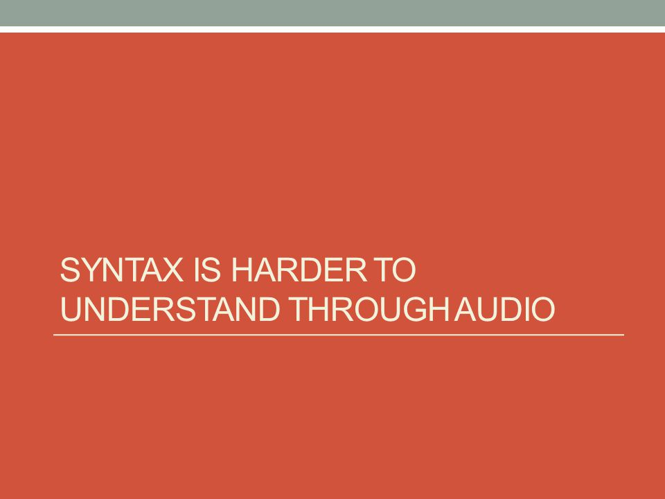 SYNTAX IS HARDER TO UNDERSTAND THROUGH AUDIO