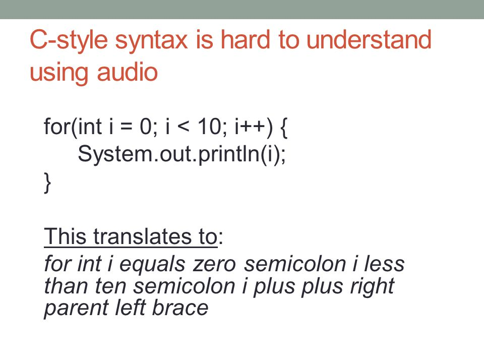C-style syntax is hard to understand using audio for(int i = 0; i < 10; i++) { System.out.println(i); } This translates to: for int i equals zero semicolon i less than ten semicolon i plus plus right parent left brace