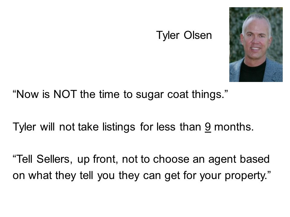 Tyler Olsen Now is NOT the time to sugar coat things. Tyler will not take listings for less than 9 months.