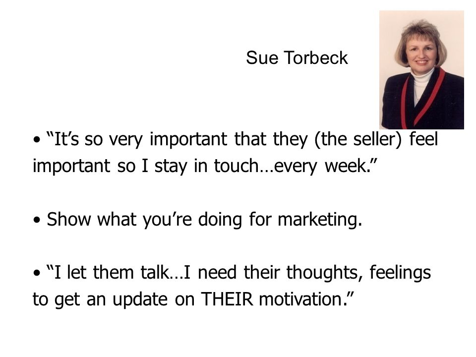 Sue Torbeck It's so very important that they (the seller) feel important so I stay in touch…every week. Show what you're doing for marketing.