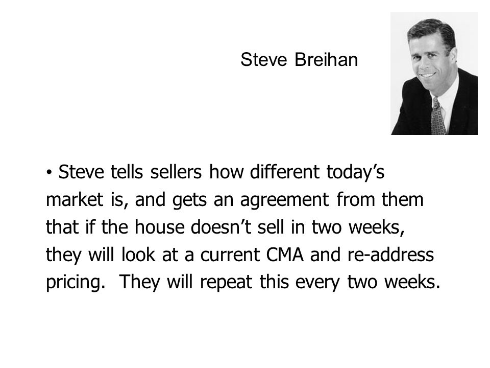 Steve Breihan Steve tells sellers how different today's market is, and gets an agreement from them that if the house doesn't sell in two weeks, they will look at a current CMA and re-address pricing.