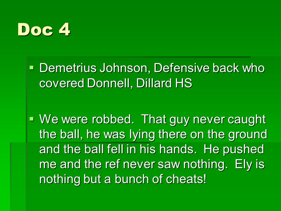 Doc 4  Demetrius Johnson, Defensive back who covered Donnell, Dillard HS  We were robbed. That guy never caught the ball, he was lying there on the