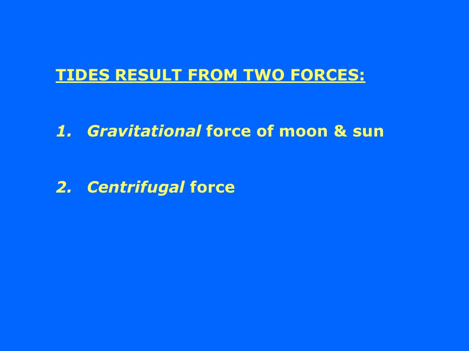 TIDES RESULT FROM TWO FORCES: 1.Gravitational force of moon & sun 2.Centrifugal force