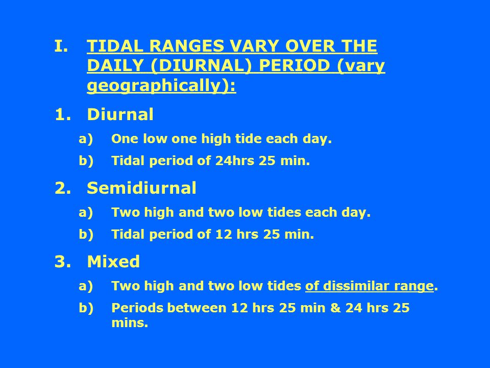 I.TIDAL RANGES VARY OVER THE DAILY (DIURNAL) PERIOD (vary geographically): 1.Diurnal a)One low one high tide each day.