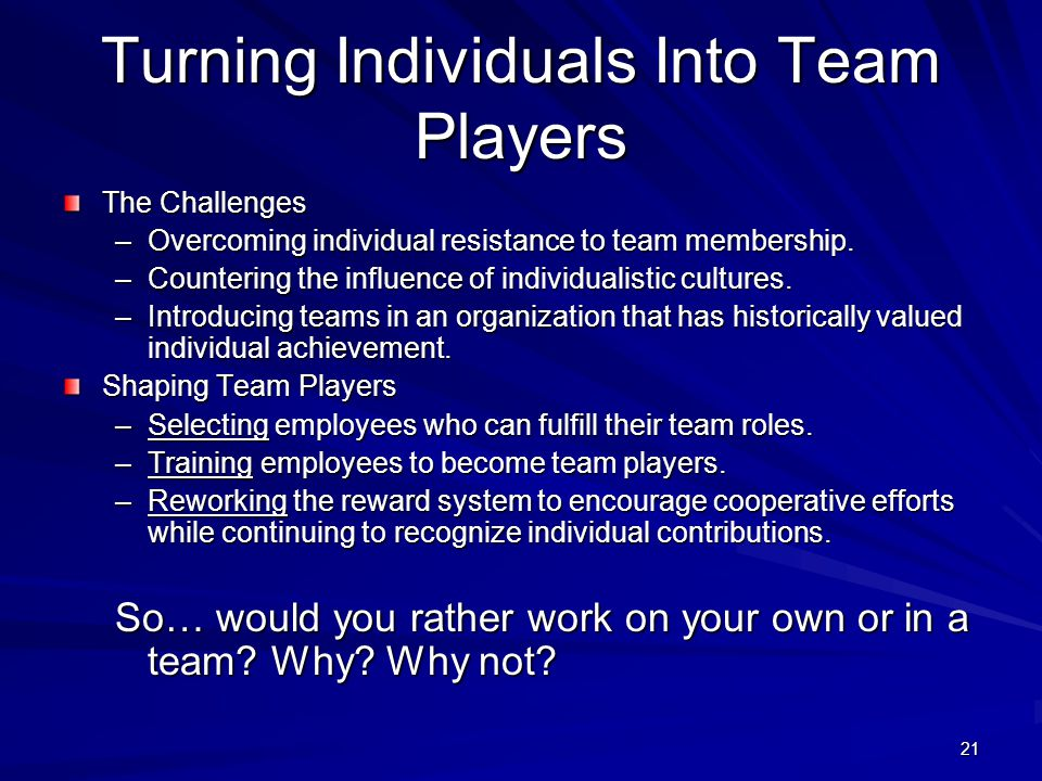 21 Turning Individuals Into Team Players The Challenges –Overcoming individual resistance to team membership. –Countering the influence of individuali