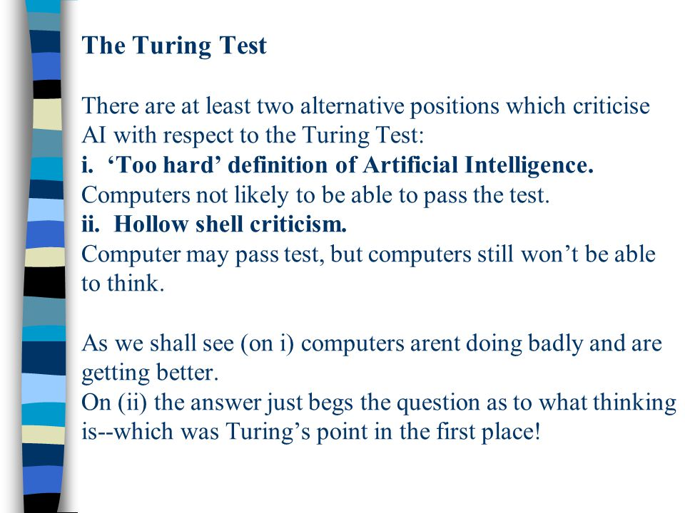 The Turing Test There are at least two alternative positions which criticise AI with respect to the Turing Test: i.
