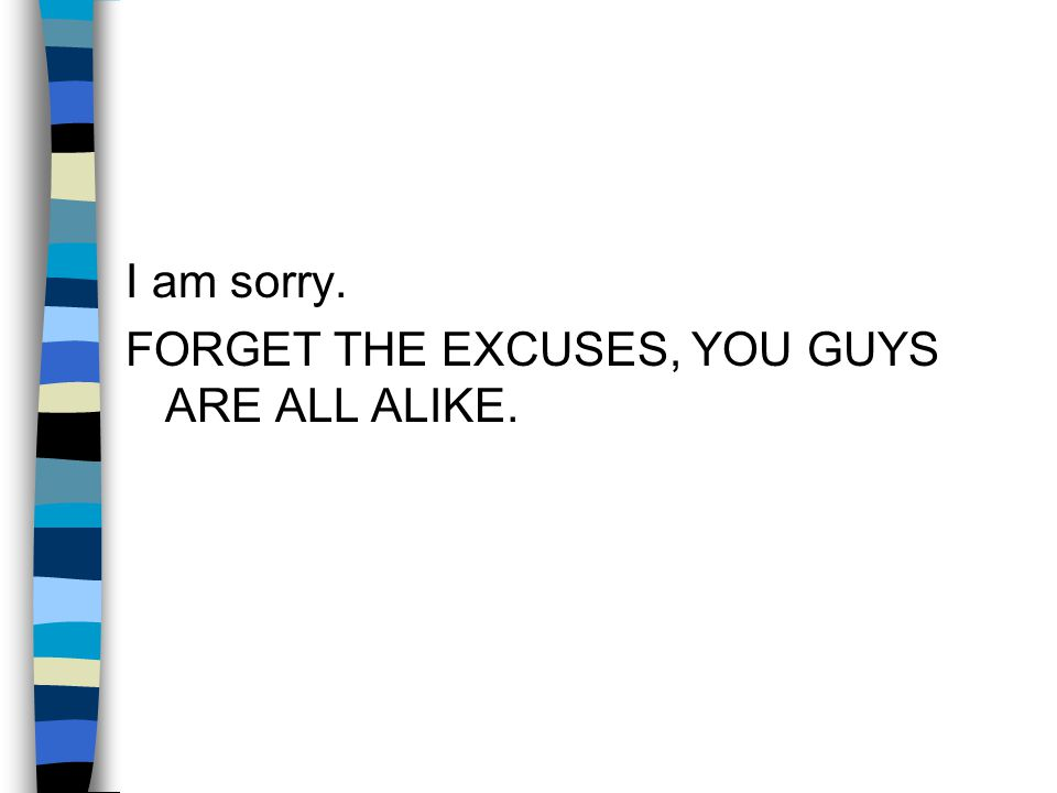I am sorry. FORGET THE EXCUSES, YOU GUYS ARE ALL ALIKE.