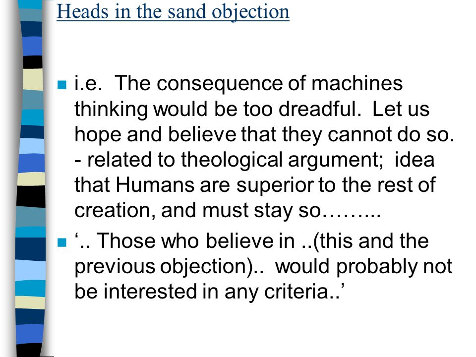 Heads in the sand objection n i.e. The consequence of machines thinking would be too dreadful.