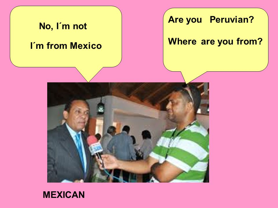 MEXICAN Are youPeruvian No, I´m not Whereare you from I´m from Mexico