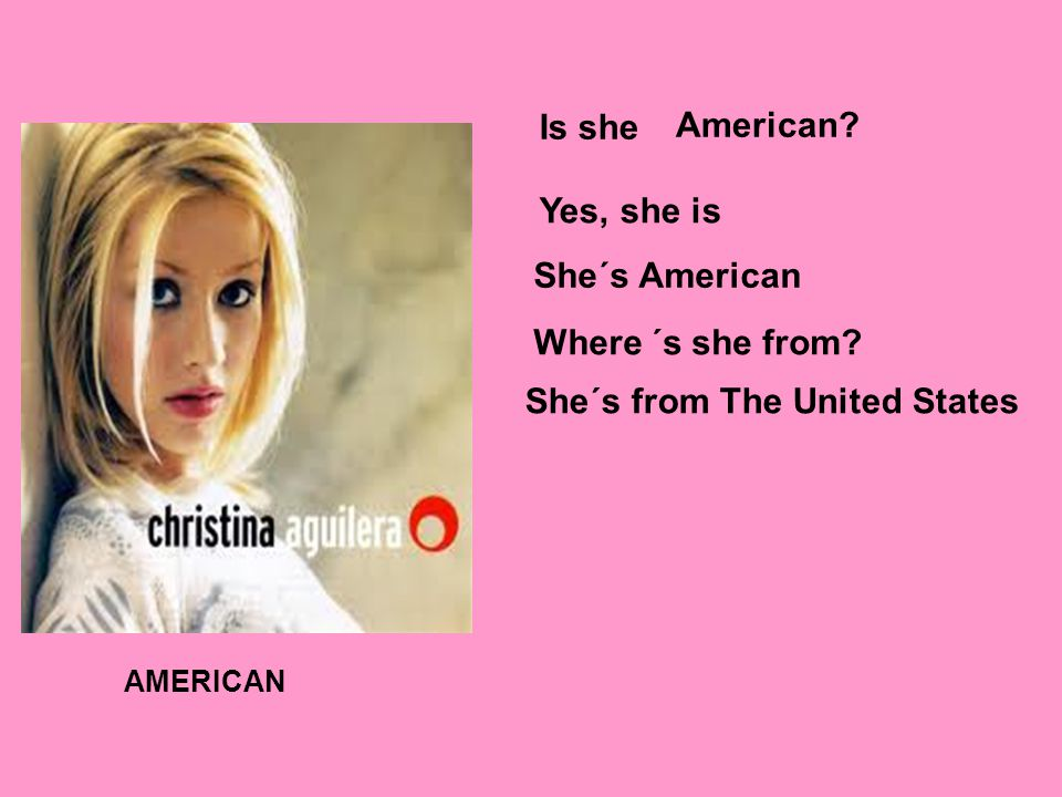 AMERICAN Is she American Yes, she is She´s American Where´s she from She´s from The United States