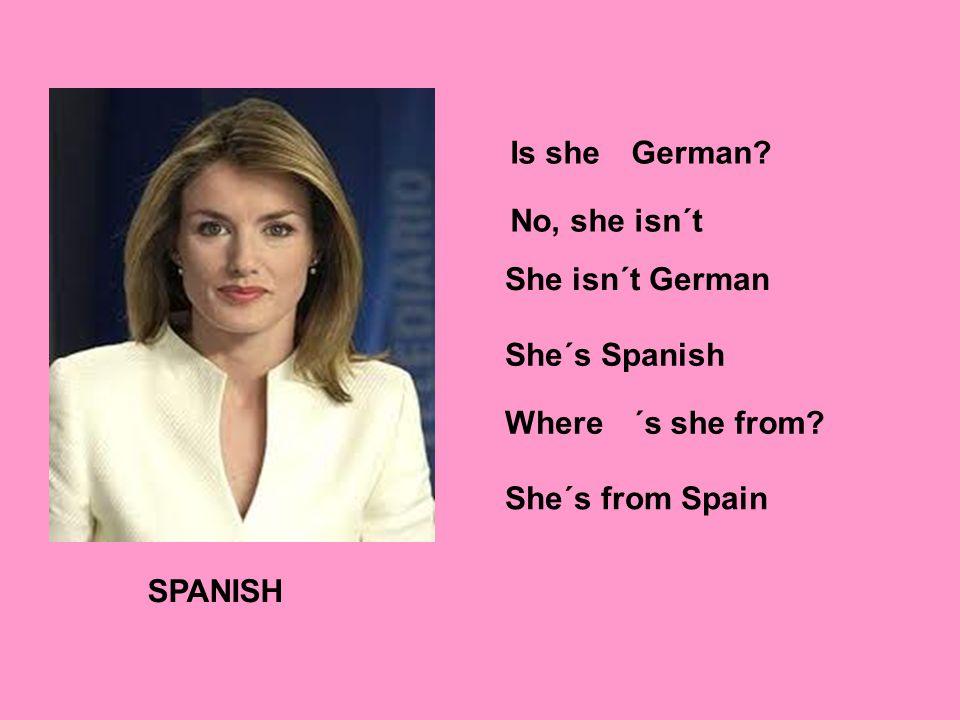 SPANISH Is sheGerman. No, she isn´t She´s Spanish Where´s she from.