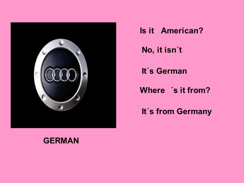 GERMAN Is itAmerican No, it isn´t It´s German Where´s it from It´s from Germany