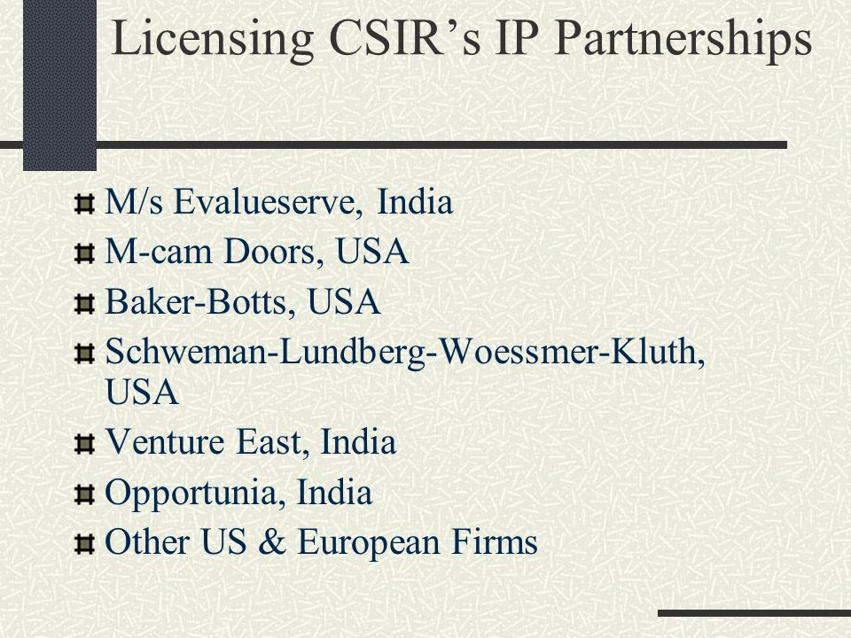 Licensing CSIR's IP Partnerships M/s Evalueserve, India M-cam Doors, USA Baker-Botts, USA Schweman-Lundberg-Woessmer-Kluth, USA Venture East, India Opportunia, India Other US & European Firms