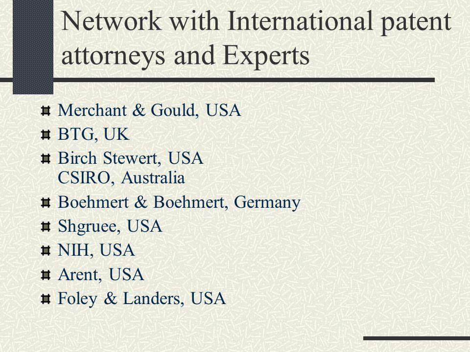 Network with International patent attorneys and Experts Merchant & Gould, USA BTG, UK Birch Stewert, USA CSIRO, Australia Boehmert & Boehmert, Germany Shgruee, USA NIH, USA Arent, USA Foley & Landers, USA
