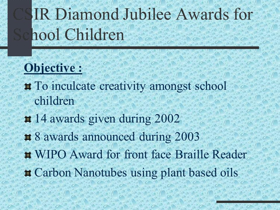CSIR Diamond Jubilee Awards for School Children Objective : To inculcate creativity amongst school children 14 awards given during 2002 8 awards annou