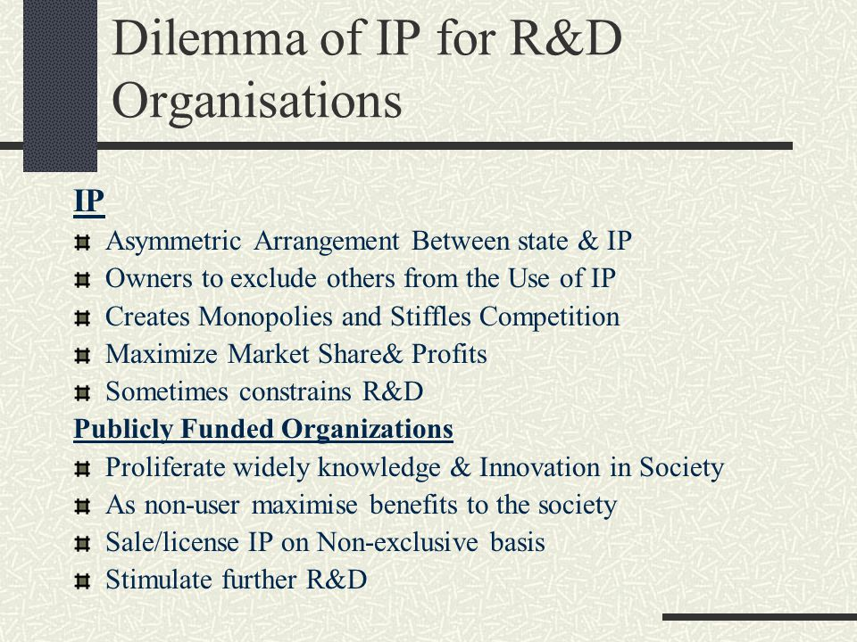 Dilemma of IP for R&D Organisations IP Asymmetric Arrangement Between state & IP Owners to exclude others from the Use of IP Creates Monopolies and St