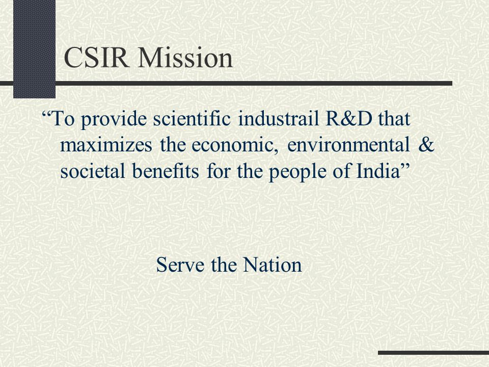 "CSIR Mission ""To provide scientific industrail R&D that maximizes the economic, environmental & societal benefits for the people of India"" Serve the N"