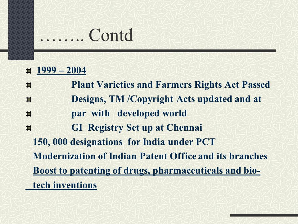 …….. Contd 1999 – 2004 Plant Varieties and Farmers Rights Act Passed Designs, TM /Copyright Acts updated and at par with developed world GI Registry S