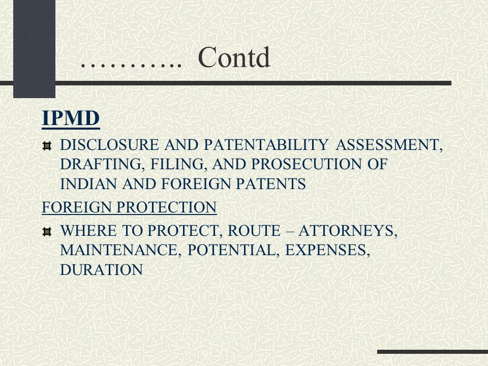 ……….. Contd IPMD DISCLOSURE AND PATENTABILITY ASSESSMENT, DRAFTING, FILING, AND PROSECUTION OF INDIAN AND FOREIGN PATENTS FOREIGN PROTECTION WHERE TO