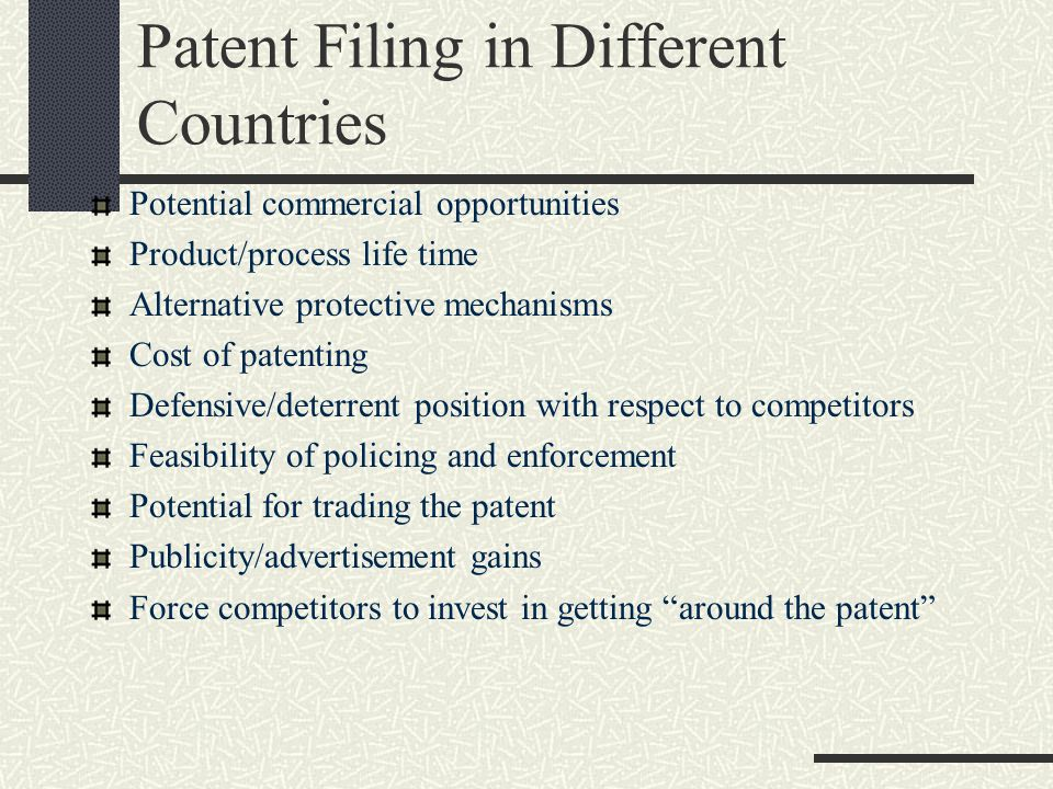 Patent Filing in Different Countries Potential commercial opportunities Product/process life time Alternative protective mechanisms Cost of patenting