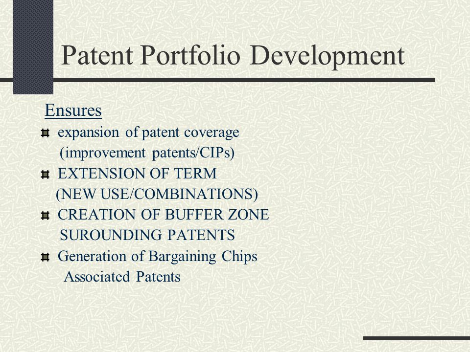 Patent Portfolio Development Ensures expansion of patent coverage (improvement patents/CIPs) EXTENSION OF TERM (NEW USE/COMBINATIONS) CREATION OF BUFF