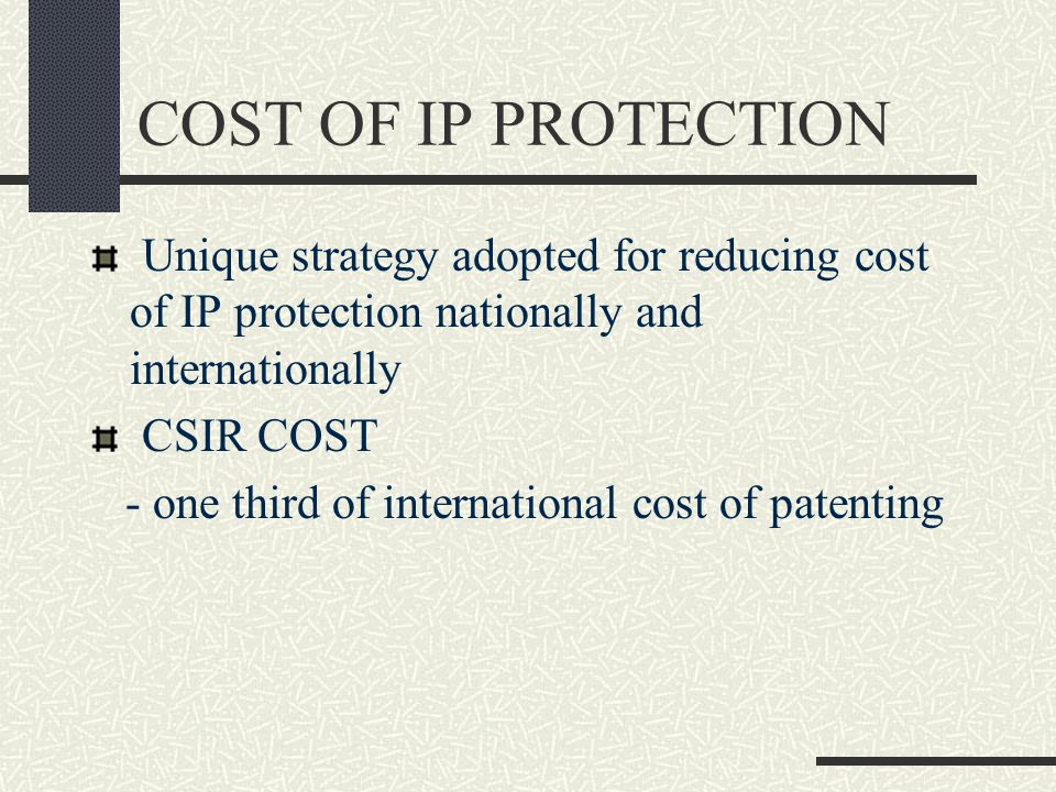 COST OF IP PROTECTION Unique strategy adopted for reducing cost of IP protection nationally and internationally CSIR COST - one third of international