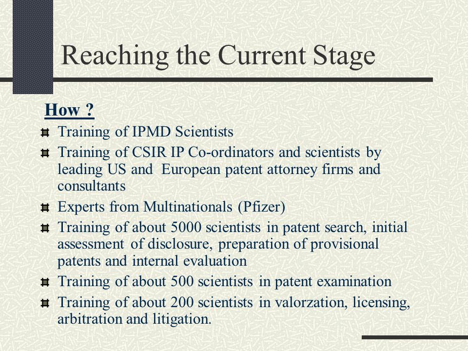 Reaching the Current Stage How ? Training of IPMD Scientists Training of CSIR IP Co-ordinators and scientists by leading US and European patent attorn