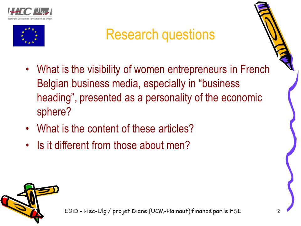 Research questions What is the visibility of women entrepreneurs in French Belgian business media, especially in business heading , presented as a personality of the economic sphere.