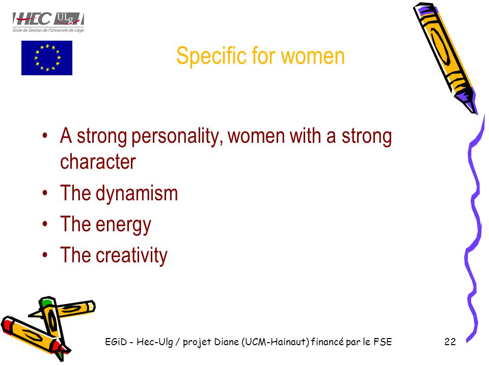 Specific for women A strong personality, women with a strong character The dynamism The energy The creativity EGiD - Hec-Ulg / projet Diane (UCM-Hainaut) financé par le FSE22