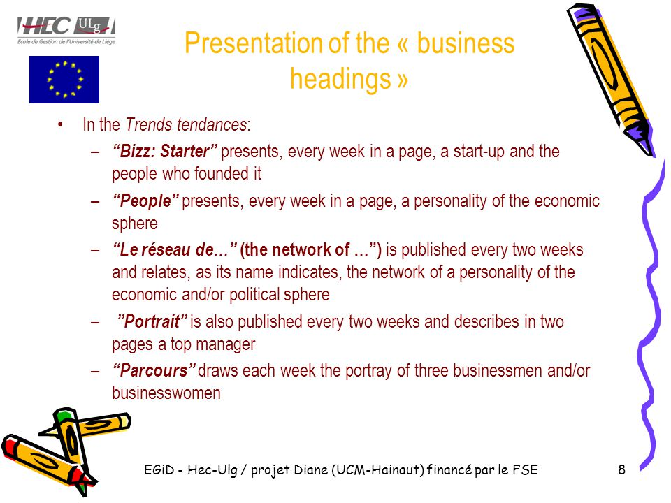 EGiD - Hec-Ulg / projet Diane (UCM-Hainaut) financé par le FSE8 Presentation of the « business headings » In the Trends tendances : – Bizz: Starter presents, every week in a page, a start-up and the people who founded it – People presents, every week in a page, a personality of the economic sphere – Le réseau de… (the network of … ) is published every two weeks and relates, as its name indicates, the network of a personality of the economic and/or political sphere – Portrait is also published every two weeks and describes in two pages a top manager – Parcours draws each week the portray of three businessmen and/or businesswomen