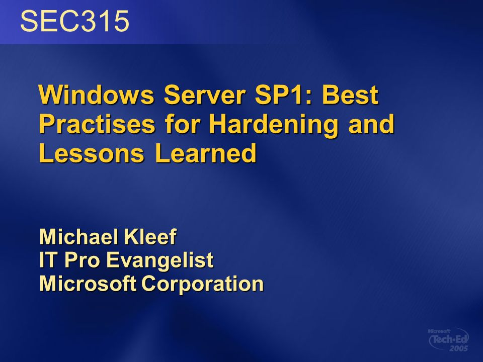 Windows Server SP1: Best Practises for Hardening and Lessons Learned Michael Kleef IT Pro Evangelist Microsoft Corporation SEC315