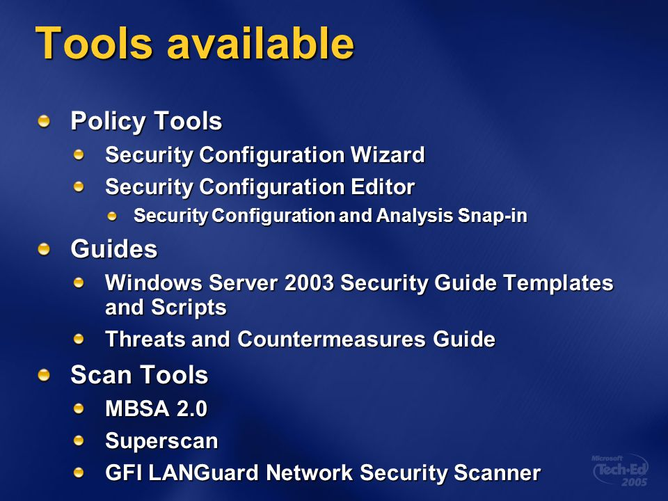 Tools available Policy Tools Security Configuration Wizard Security Configuration Editor Security Configuration and Analysis Snap-in Guides Windows Server 2003 Security Guide Templates and Scripts Threats and Countermeasures Guide Scan Tools MBSA 2.0 Superscan GFI LANGuard Network Security Scanner