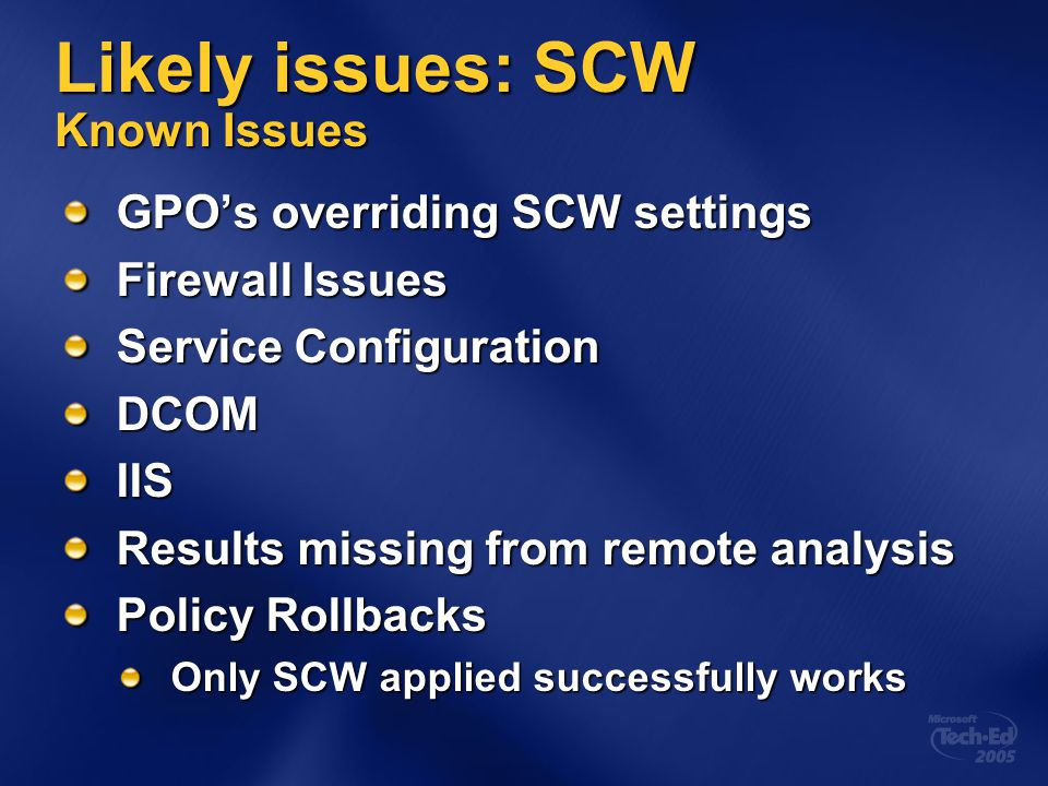 Likely issues: SCW Known Issues GPO's overriding SCW settings Firewall Issues Service Configuration DCOMIIS Results missing from remote analysis Policy Rollbacks Only SCW applied successfully works