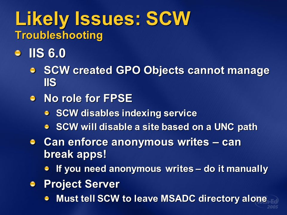 Likely Issues: SCW Troubleshooting IIS 6.0 SCW created GPO Objects cannot manage IIS No role for FPSE SCW disables indexing service SCW will disable a site based on a UNC path Can enforce anonymous writes – can break apps.