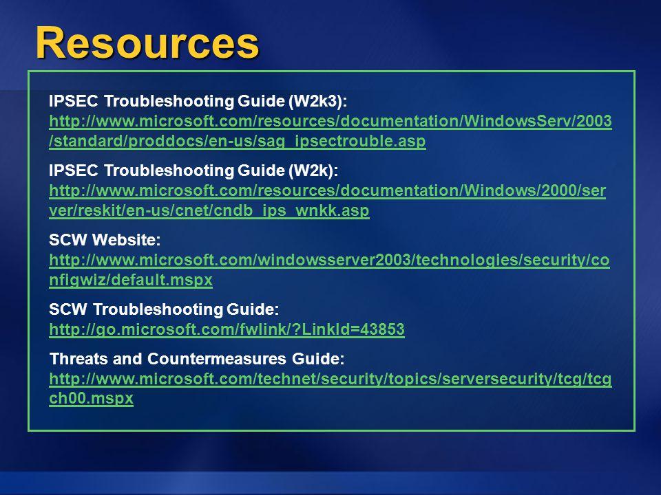 Resources IPSEC Troubleshooting Guide (W2k3): http://www.microsoft.com/resources/documentation/WindowsServ/2003 /standard/proddocs/en-us/sag_ipsectrouble.asp http://www.microsoft.com/resources/documentation/WindowsServ/2003 /standard/proddocs/en-us/sag_ipsectrouble.asp IPSEC Troubleshooting Guide (W2k): http://www.microsoft.com/resources/documentation/Windows/2000/ser ver/reskit/en-us/cnet/cndb_ips_wnkk.asp http://www.microsoft.com/resources/documentation/Windows/2000/ser ver/reskit/en-us/cnet/cndb_ips_wnkk.asp SCW Website: http://www.microsoft.com/windowsserver2003/technologies/security/co nfigwiz/default.mspx http://www.microsoft.com/windowsserver2003/technologies/security/co nfigwiz/default.mspx SCW Troubleshooting Guide: http://go.microsoft.com/fwlink/ LinkId=43853 http://go.microsoft.com/fwlink/ LinkId=43853 Threats and Countermeasures Guide: http://www.microsoft.com/technet/security/topics/serversecurity/tcg/tcg ch00.mspx http://www.microsoft.com/technet/security/topics/serversecurity/tcg/tcg ch00.mspx