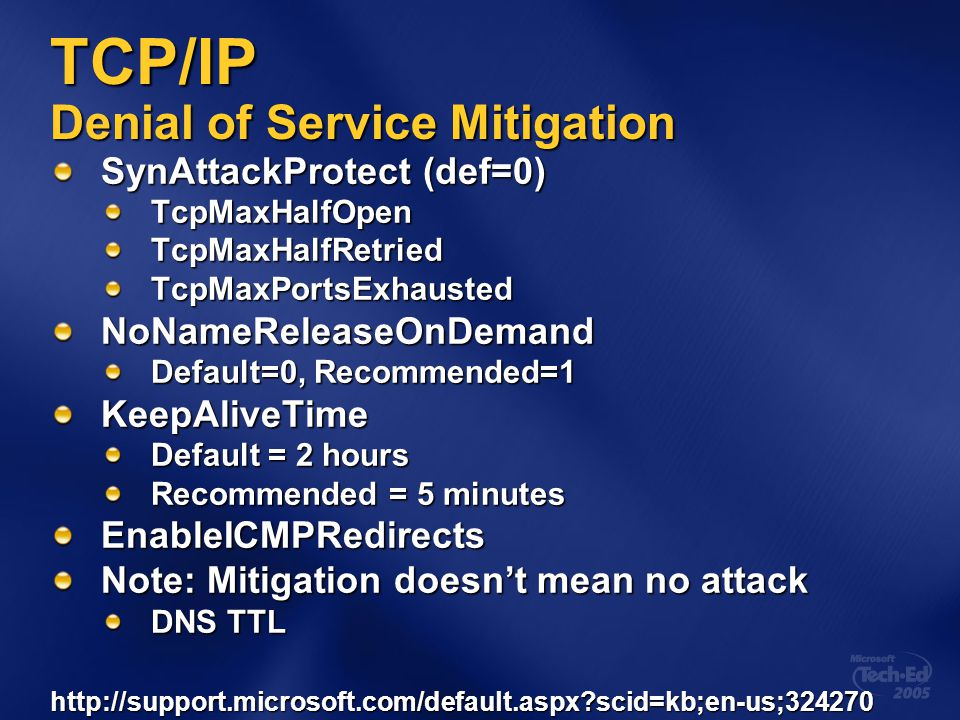 TCP/IP Denial of Service Mitigation SynAttackProtect (def=0) TcpMaxHalfOpenTcpMaxHalfRetriedTcpMaxPortsExhaustedNoNameReleaseOnDemand Default=0, Recommended=1 KeepAliveTime Default = 2 hours Recommended = 5 minutes EnableICMPRedirects Note: Mitigation doesn't mean no attack DNS TTL http://support.microsoft.com/default.aspx?scid=kb;en-us;324270
