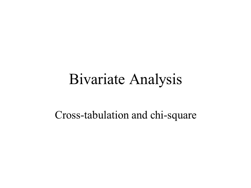 Bivariate Analysis Cross-tabulation and chi-square