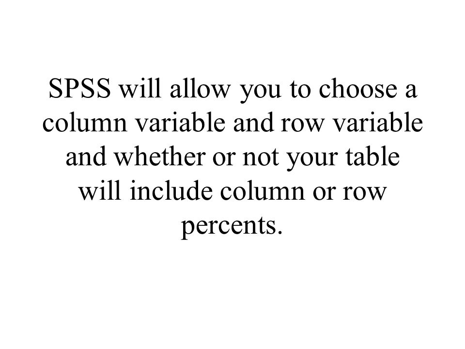 SPSS will allow you to choose a column variable and row variable and whether or not your table will include column or row percents.