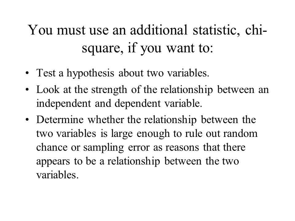 You must use an additional statistic, chi- square, if you want to: Test a hypothesis about two variables. Look at the strength of the relationship bet