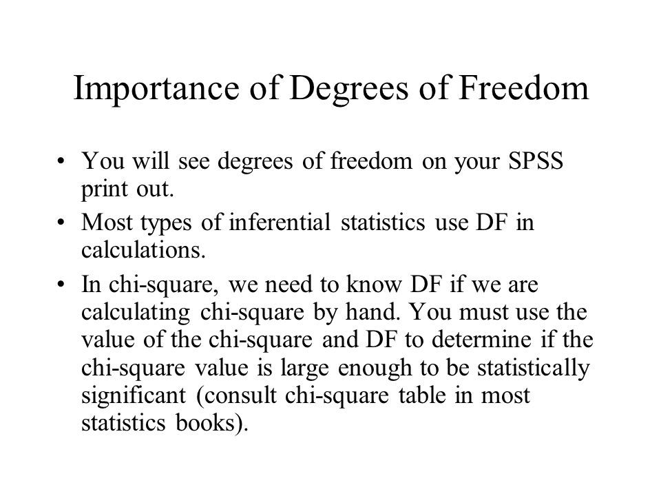 Importance of Degrees of Freedom You will see degrees of freedom on your SPSS print out. Most types of inferential statistics use DF in calculations.