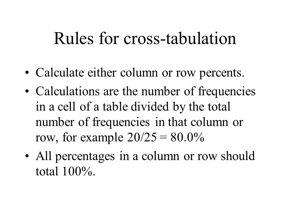 Rules for cross-tabulation Calculate either column or row percents. Calculations are the number of frequencies in a cell of a table divided by the tot